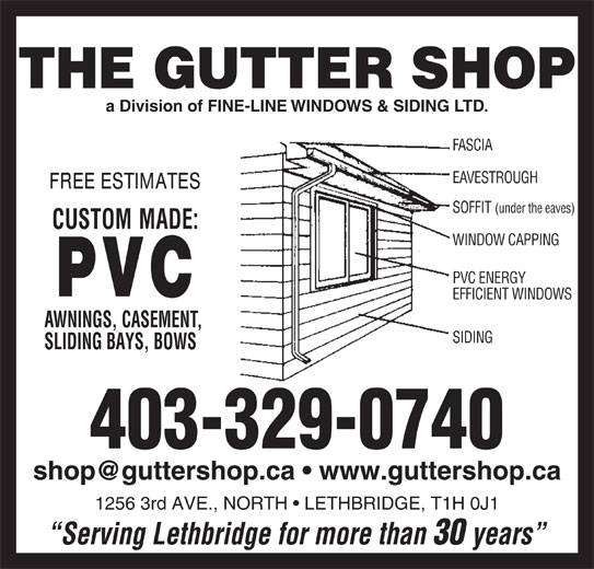 Gutter Shop The Ltd (403-329-0740) - Display Ad - SIDING SLIDING BAYS, BOWS 403-329-0740 1256 3rd AVE., NORTH   LETHBRIDGE, T1H 0J1 Serving Lethbridge for more than 30 years a Division of FINE-LINE WINDOWS & SIDING LTD. FASCIA EAVESTROUGH SOFFIT (under the eaves) WINDOW CAPPING PVC ENERGY EFFICIENT WINDOWS AWNINGS, CASEMENT,