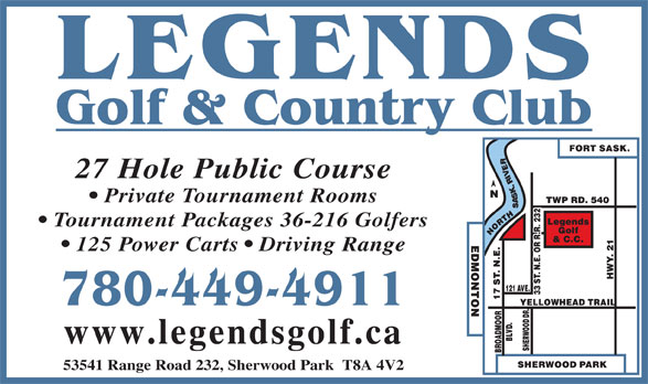 Legends Golf & Country Club (780-449-4911) - Display Ad - 27 Hole Public Course Private Tournament Rooms 125 Power Carts   Driving Range 780-449-4911 www.legendsgolf.ca 53541 Range Road 232, Sherwood Park  T8A 4V2 Tournament Packages 36-216 Golfers