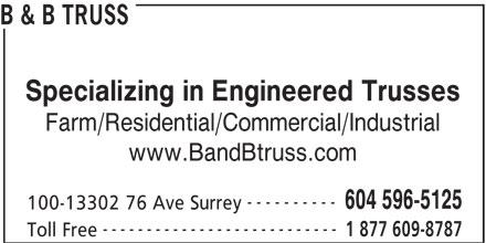 B & B Truss (604-596-5125) - Annonce illustrée======= - B & B TRUSS Specializing in Engineered Trusses Farm/Residential/Commercial/Industrial www.BandBtruss.com ---------- 604 596-5125 100-13302 76 Ave Surrey --------------------------- 1 877 609-8787 Toll Free