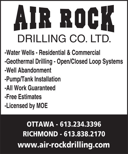 Air Rock Drilling (613-234-3396) - Display Ad - DRILLING CO. LTD. -Water Wells - Residential & Commercial -All Work Guaranteed -Pump/Tank Installation -Well Abandonment -Free Estimates -Licensed by MOE -Geothermal Drilling - Open/Closed Loop Systems www.air-rockdrilling.com RICHMOND - 613.838.2170 OTTAWA - 613.234.3396