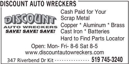 Discount Auto Wreckers (519-745-3240) - Display Ad - DISCOUNT AUTO WRECKERS Cash Paid for Your Scrap Metal Copper * Aluminum * Brass Cast Iron * Batteries Hard to Find Parts Locator Open: Mon- Fri- 8-6 Sat 8-5 www.discountautowreckers.com --------------- 519 745-3240 347 Riverbend Dr Kit