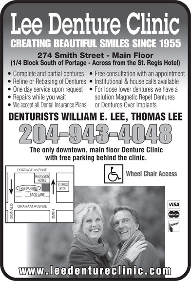 Lee Denture Clinic (204-943-4048) - Display Ad - Lee Denture Clinic CREATING BEAUTIFUL SMILES SINCE 1955 274 Smith Street - Main Floor (1/4 Block South of Portage - Across from the St. Regis Hotel) Complete and partial dentures  Free consultation with an appointment Reline or Rebasing of Dentures  Institutional & house calls available One day service upon request  For loose lower dentures we have a Repairs while you wait solution Magnetic Repel Dentures We accept all Dental Insurance Plans    or Dentures Over Implants DENTURISTS WILLIAM E. LEE, THOMAS LEE 204-943-4048 The only downtown, main floor Denture Clinic with free parking behind the clinic. PORTAGE AVENUE Wheel Chair Access RADISSON HOTEL ST. REGIS GFREE PARKIN HOTEL DONAL SMITH www.leedentureclinic.com BACK LANE GRAHAM AVENUE