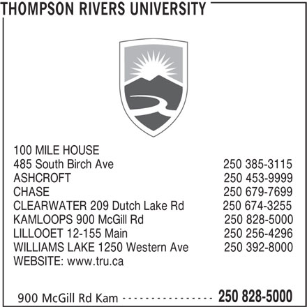 Thompson Rivers University (250-828-5000) - Display Ad - 100 MILE HOUSE 485 South Birch Ave                                  250 385-3115 CHASE                                                      250 679-7699 CLEARWATER 209 Dutch Lake Rd            250 674-3255 KAMLOOPS 900 McGill Rd                         250 828-5000 LILLOOET 12-155 Main                              250 256-4296 WILLIAMS LAKE 1250 Western Ave           250 392-8000 WEBSITE: www.tru.ca ---------------- 250 828-5000 900 McGill Rd Kam THOMPSON RIVERS UNIVERSITY ASHCROFT                                                250 453-9999