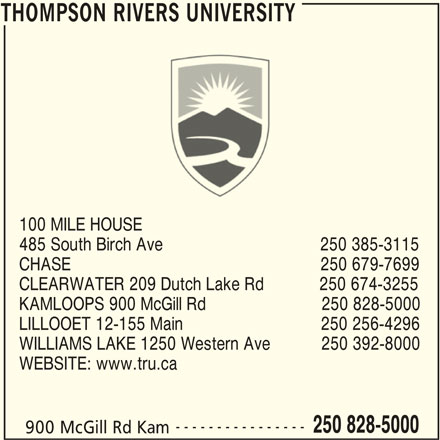 Thompson Rivers University (250-828-5000) - Display Ad - 900 McGill Rd Kam THOMPSON RIVERS UNIVERSITY THOMPSON RIVERS UNIVERSITY 100 MILE HOUSE 485 South Birch Ave                                  250 385-3115 CHASE                                                      250 679-7699 CLEARWATER 209 Dutch Lake Rd            250 674-3255 KAMLOOPS 900 McGill Rd                         250 828-5000 LILLOOET 12-155 Main                              250 256-4296 WILLIAMS LAKE 1250 Western Ave           250 392-8000 WEBSITE: www.tru.ca ---------------- 250 828-5000