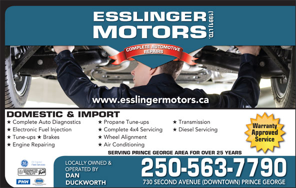 Esslinger Motors (1991) Ltd (250-563-7790) - Display Ad - (1991) LTD.DOMESTIC & IMPORT ORS COMPLETE AUTOMOTIVECOMPLETEAUTOMOTIVEREPAIRSESSLINGERMOT www.esslingermotors.ca Complete Auto Diagnostics Propane Tune-ups Transmission Warranty Electronic Fuel Injection Complete 4x4 Servicing Diesel Servicing Approved Tune-ups Brakes Wheel Alignment Service Engine Repairing Air Conditioning SERVING PRINCE GEORGE AREA FOR OVER 25 YEARSRINCE GEORGE AREA FOR OVER 25 YEARS LOCALLY OWNED & OPERATED BY 250-563-7790 DAN PHH 730 SECOND AVENUE (DOWNTOWN) PRINCE GEORGE DUCKWORTH