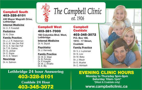 Chinook Primary Care Network (403-328-8101) - Display Ad - Monday to Thursday 5pm-8pm 403-328-8101 EVENING CLINIC HOURS Saturday 10am-1pm* *(West & Coaldale only) Coaldale 24 Hour www.campbellclinic.ca 403-345-3072 Campbell South 403-328-8101 430 Mayor Magrath Drive, Lethbridge Internal Medicine CampbellCampbell West Dr. C. F. Forestell Coaldale Pediatrics 403-381-7000 Dr. K. Chan 403-345-3072 160 Columbia Blvd. West, Lethbridge Family Practice P.O. Box 180, Internal Medicine Dr. J. J. R. Haberman 1915 - 17 Street, Dr. A. M. Van Der Poll Dr. N. Skjodt Coaldale Dr. C. X. Van Der Poll Psychiatry Family Practice Dr. T. R. Collins Dr. J. Kennedy Dr. G. Jonker Dr. V. J. Luykenaar Dr. C. Espie Dr. S. Low Family Practice Dr. A. S. Tabani Dr. M. Baby Dr. W. D. Steel Neurology Dr. B. Pahulje Dr. J. Meyer Dr. P. Koegler Dr. A. Salmon Dr. E. Mueller Dr. M. J. Amatto Dr. C. Abhilash Dr. E. Bly Lethbridge 24 hour Answering
