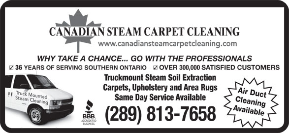 Canadian Steam Carpet Cleaning (416-638-9100) - Display Ad - WHY TAKE A CHANCE... GO WITH THE PROFESSIONALS 36 YEARS OF SERVING SOUTHERN ONTARIO OVER 300,000 SATISFIED CUSTOMERS Truckmount Steam Soil Extraction Carpets, Upholstery and Area Rugs Air Duct Same Day Service Available Cleaning Available (289) 813-7658