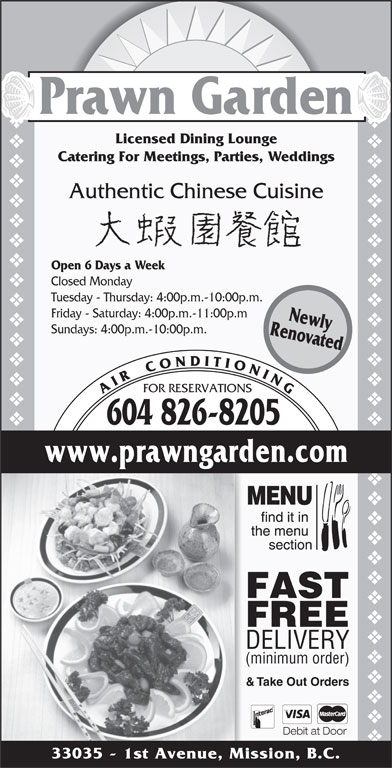 Prawn Garden Restaurant (604-826-8205) - Display Ad - Sundays: 4:00p.m.-10:00p.m. FOR RESERVATIONS A I R    C O N D I T I O N I N G 604 826-8205 RenovatedNewly www.prawngarden.com FAST FREE DELIVERY (minimum order) & Take Out Orders Debit at Door 33035 - 1st Avenue, Mission, B.C. vvvvvvvvvvvvvvvvvvvvvvvvvvvvvvvvvvvvvvvvvvvvvvvvvvvvvvvvvvvvvvvvvvvvvvvv Prawn Garden Licensed Dining Lounge Catering For Meetings, Parties, Weddings Authentic Chinese Cuisine Open 6 Days a Week Closed Monday Tuesday - Thursday: 4:00p.m.-10:00p.m. Friday - Saturday: 4:00p.m.-11:00p.m