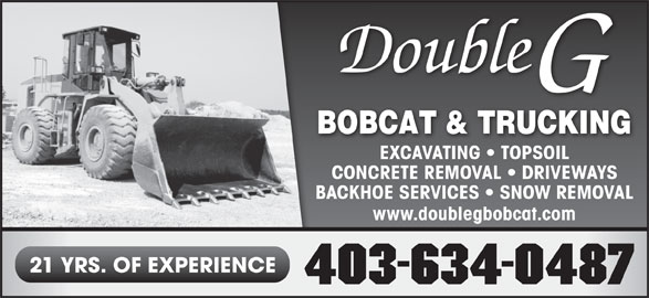 Double G Bobcat & Trucking (403-634-0487) - Display Ad - EXCAVATING   TOPSOIL CONCRETE REMOVAL   DRIVEWAYSCONC BACKHOE SERVICES   SNOW REMOVALBACKHO www.doublegbobcat.com 21 YRS. OF EXPERIENCE 403-634-0487 EXCAVATING   TOPSOIL CONCRETE REMOVAL   DRIVEWAYSCONC BACKHOE SERVICES   SNOW REMOVALBACKHO www.doublegbobcat.com 21 YRS. OF EXPERIENCE 403-634-0487