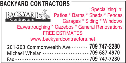 Backyard Contractors (709-747-2280) - Display Ad - Specializing In: BACKYARD CONTRACTORS Patios * Barns * Sheds * Fences Garages * Siding * Windows Eavestroughing * Gazebos * General Renovations FREE ESTIMATES www.backyardcontractors.net ------- 709 747-2280 201-203 Commonwealth Ave 709 687-4970 -------------------- Michael Whelan 709 747-7280 -------------------------------- Fax