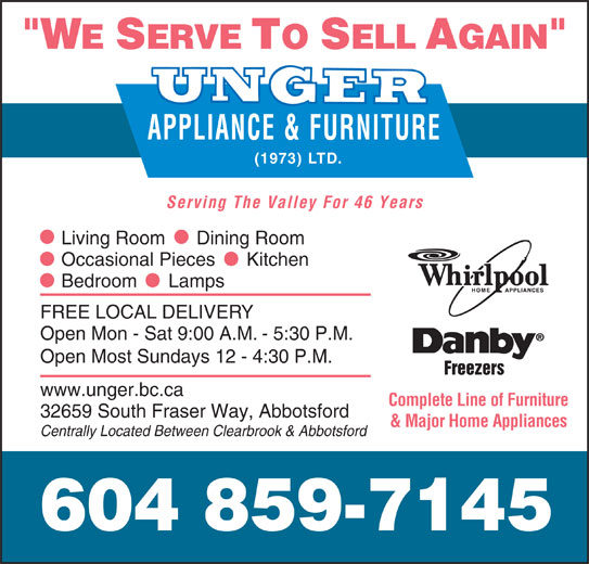 Unger Appliance & Furniture (1973) Ltd (604-859-7145) - Display Ad - APPLIANCE & FURNITURE Complete Line of Furniture 32659 South Fraser Way, Abbotsford & Major Home Appliances Centrally Located Between Clearbrook & Abbotsford 604 859-7145 Serving The Valley For 46 Years Living Room      Dining Room Occasional Pieces      Kitchen Bedroom      Lamps FREE LOCAL DELIVERY Open Mon - Sat 9:00 A.M. - 5:30 P.M. Open Most Sundays 12 - 4:30 P.M. Freezers www.unger.bc.ca (1973) LTD.