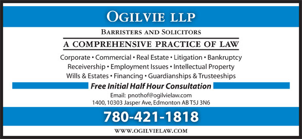 Ogilvie LLP (780-421-1818) - Display Ad - Barristers and Solicitors a comprehensive practice of law Corporate   Commercial   Real Estate   Litigation   Bankruptcy Receivership   Employment Issues   Intellectual Property Wills & Estates   Financing   Guardianships & Trusteeships Free Initial Half Hour Consultation 1400, 10303 Jasper Ave, Edmonton AB T5J 3N6 780-421-1818 www.ogilvielaw.com Ogilvie llp
