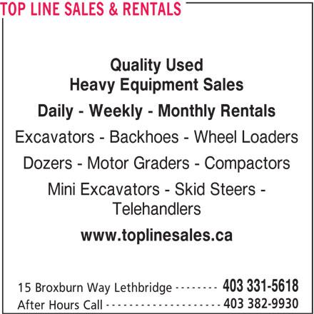 Top Line Sales & Rentals (403-331-5618) - Display Ad - TOP LINE SALES & RENTALS Quality Used Heavy Equipment Sales Daily - Weekly - Monthly Rentals Excavators - Backhoes - Wheel Loaders Dozers - Motor Graders - Compactors Mini Excavators - Skid Steers - Telehandlers www.toplinesales.ca -------- 403 331-5618 15 Broxburn Way Lethbridge 403 382-9930 -------------------- After Hours Call