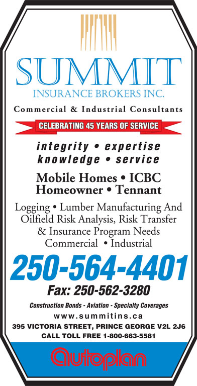 Summit Insurance Brokers Inc (250-564-4401) - Annonce illustrée======= - SUMMIT INSURANCE BROKERS INC. Commercial & Industrial Consultants CELEBRATING 45 YEARS OF SERVICE integrity   exp ertise knowledge   service Mobile Homes   ICBC Homeowner   Tennant Logging   Lumber Manufacturing And Oilfield Risk Analysis, Risk Transfer & Insurance Program Needs Commercial    Industrial 250-564-4401 Fax: 250-562-3280 Construction Bonds - Aviation - Specialty Coverages www.summitins.ca 395 VICTORIA STREET, PRINCE GEORGE V2L 2J6 CALL TOLL FREE 1-800-663-5581