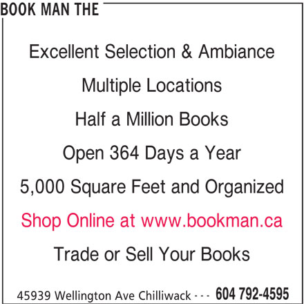 The Book Man (604-792-4595) - Display Ad - Half a Million Books Open 364 Days a Year 5,000 Square Feet and Organized Shop Online at www.bookman.ca Trade or Sell Your Books --- 604 792-4595 45939 Wellington Ave Chilliwack BOOK MAN THE Excellent Selection & Ambiance Multiple Locations Half a Million Books Open 364 Days a Year 5,000 Square Feet and Organized Shop Online at www.bookman.ca Trade or Sell Your Books --- 604 792-4595 45939 Wellington Ave Chilliwack BOOK MAN THE Excellent Selection & Ambiance Multiple Locations