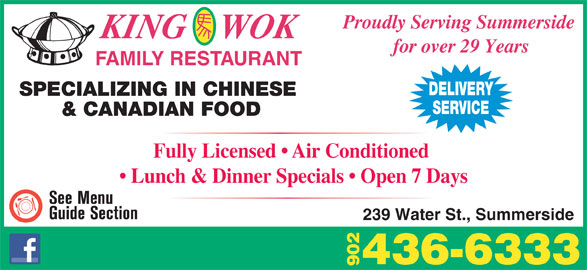 King Wok Family Restaurant (902-436-6333) - Annonce illustrée======= - KING    WOK for over 29 Years FAMILY RESTAURANT DELIVERY SPECIALIZING IN CHINESE SERVICE & CANADIAN FOOD Fully Licensed   Air Conditioned Lunch & Dinner Specials   Open 7 Days 239 Water St., Summerside 436-6333 90 Proudly Serving Summerside