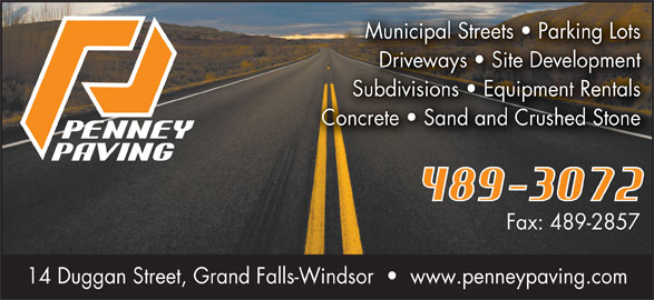 Penney Paving (709-489-3072) - Display Ad - Municipal Streets   Parking Lots Driveways   Site Development Subdivisions   Equipment Rentals Concrete   Sand and Crushed Stone Fax: 489-2857 14 Duggan Street, Grand Falls-Windsor     www.penneypaving.com
