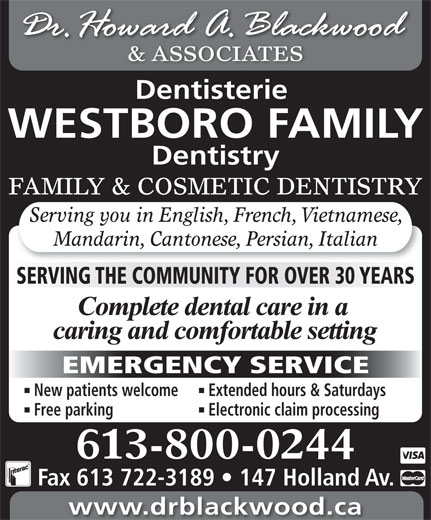 Blackwood H Dr (613-722-1957) - Display Ad - & ASSOCIATES Dentisterie WESTBORO FAMILY Dentistry FAMILY & COSMETIC DENTISTRY Serving you in English, French, Vietnamese, Mandarin, Cantonese, Persian, Italian SERVING THE COMMUNITY FOR OVER 30 YEARS EMERGENCY SERVICE New patients welcome Extended hours & Saturdays Free parking Electronic claim processing 613-800-0244 Fax 613 722-3189   147 Holland Av. www.drblackwood.ca