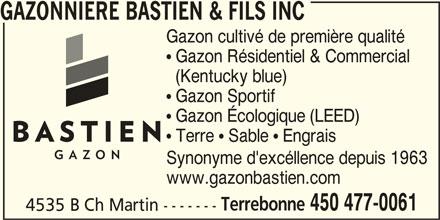 Gazonnière Bastien & Fils Inc (450-477-0061) - Annonce illustrée======= - GAZONNIERE BASTIEN & FILS INC Gazon cultivé de première qualité  Gazon Résidentiel & Commercial (Kentucky blue)  Gazon Sportif  Gazon Écologique (LEED)  Terre  Sable  Engrais Synonyme d'excéllence depuis 1963 www.gazonbastien.com Terrebonne 450 477-0061 4535 B Ch Martin -------