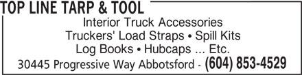 Top Line Tarp & Tool (604-853-4529) - Display Ad - TOP LINE TARP & TOOL Interior Truck Accessories Truckers' Load Straps   Spill Kits Log Books   Hubcaps ... Etc. (604) 853-4529 30445 Progressive Way Abbotsford - TOP LINE TARP & TOOL Interior Truck Accessories Truckers' Load Straps   Spill Kits Log Books   Hubcaps ... Etc. (604) 853-4529 30445 Progressive Way Abbotsford -