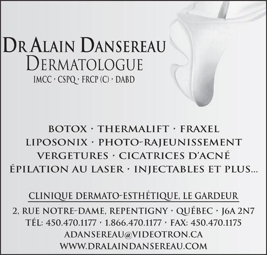 Clinique Dermato-Esthétique Dr Alain Dansereau (450-470-1177) - Annonce illustrée======= - LIPOSONIX   PHOTO-RAJEUNISSEMENT VERGETURES   CICATRICES D ACNÉ ÉPILATION AU LASER   INJECTABLES ET PLUS... CLINIQUE DERMATO-ESTHÉTIQUE, LE GARDEUR 2, RUE NOTRE-DAME, REPENTIGNY   QUÉBEC   J6A 2N7 TÉL: 450.470.1177   1.866.470.1177   FAX: 450.470.1175 ADANSEREAU VIDeOTRON.CA WWW.DRALAINDANSEREAU.COM DR ALAIN DANSEREAU Dermatologue Imcc   cspq   frcp (c)   dabd BOTOX   THERMALIFT   FRAXEL