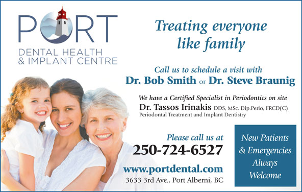 Port Dental Health Centre (250-724-6527) - Display Ad - Treating everyone like family Call us to schedule a visit with Dr. Bob Smith or Dr. Steve Braunig We have a Certified Specialist in Periodontics on site Dr. Tassos Irinakis DDS, MSc, Dip.Perio, FRCD(C) Periodontal Treatment and Implant Dentistry Please call us at New Patients & Emergencies 250-724-6527 Always www.portdental.com Welcome 3633 3rd Ave., Port Alberni, BC