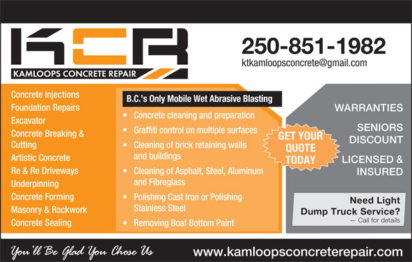 Kamloops Concrete Repair (250-851-1982) - Annonce illustrée======= - Polishing Cast Iron or Polishing Need Light Stainless Steel Masonry & Rockwork Dump Truck Service? Call for details Concrete Sealing Removing Boat Bottom Paint www.kamloopsconcreterepair.com 250-851-1982 Concrete Injections B.C. s Only Mobile Wet Abrasive Blasting Foundation Repairs WARRANTIES Concrete cleaning and preparation Excavator SENIORS Graffiti control on multiple surfaces Concrete Breaking & GET YOUR DISCOUNT Cutting Cleaning of brick retaining walls QUOTE and buildings Artistic Concrete LICENSED & TODAY Re & Re Driveways Cleaning of Asphalt, Steel, Aluminum INSURED and Fibreglass Underpinning Concrete Forming