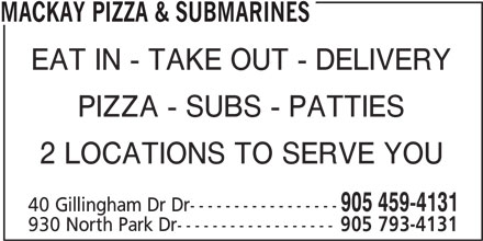 Mackay Pizza & Submarines (905-459-4131) - Annonce illustrée======= - MACKAY PIZZA & SUBMARINES EAT IN - TAKE OUT - DELIVERY PIZZA - SUBS - PATTIES 2 LOCATIONS TO SERVE YOU 905 459-4131 40 Gillingham Dr Dr----------------- 930 North Park Dr------------------ 905 793-4131