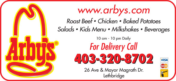 Arby's (403-320-8702) - Display Ad - Roast Beef  Chicken  Baked Potatoes Salads  Kids Menu  Milkshakes  Beverages 10 am - 10 pm Daily For Delivery Call www.arbys.com 403-320-8702 26 Ave & Mayor Magrath Dr. Lethbridge
