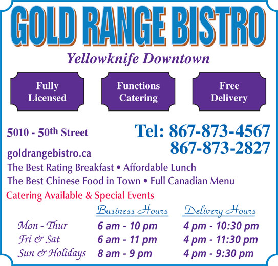 Gold Range Bistro (2008) (867-873-4567) - Display Ad - Yellowknife Downtown FunctionsFully Free CateringLicensed Delivery th 010 - 0 Street Tel: 867-873-4567 867-873-2827 goldrangebistro.ca The Best Rating Breakfast   Affordable Lunch The Best Chinese Food in Town   Full Canadian Menu Catering Available & Special Events Business Hours Delivery Hours 6 am - 10 pm 4 pm - 10:30 pm 6 am - 11 pm 4 pm - 11:30 pm 8 am - 9 pm 4 pm - 9:30 pm