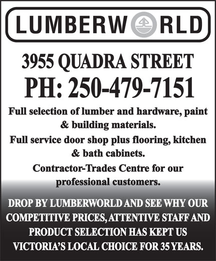 Lumberworld (250-479-7151) - Display Ad - 3955 QUADRA STREET PH: 250-479-7151 Full selection of lumber and hardware, paint & building materials. Full service door shop plus flooring, kitchen & bath cabinets. Contractor-Trades Centre for our professional customers. DROP BY LUMBERWORLD AND SEE WHY OUR COMPETITIVE PRICES, ATTENTIVE STAFF AND PRODUCT SELECTION HAS KEPT US VICTORIA S LOCAL CHOICE FOR 35 YEARS.
