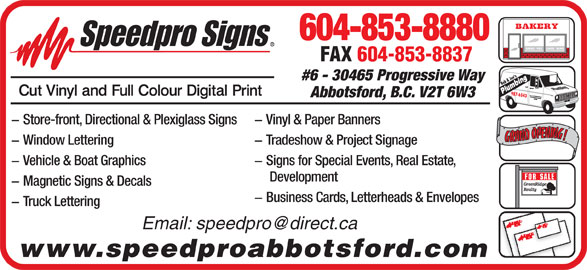 Speedpro Signs (604-853-8880) - Display Ad - 604-853-8880 BREAD   PIES     CAKES   BUNS FAX 604-853-8837 Joe'ses9 #6 - 30465 Progressive Way Bob & J Plumbing 87-65 49 43 Abbotsford, B.C. V2T 6W3 - Vinyl & Paper Banners - Store-front, Directional & Plexiglass Signs RANDOPENING!GRANDOPENING! - Tradeshow & Project Signage - Window Lettering - Vehicle & Boat Graphics - Signs for Special Events, Real Estate, Development GreenRidge - Magnetic Signs & Decals Realty - Business Cards, Letterheads & Envelopes - Truck Lettering www.speedproabbotsford.com