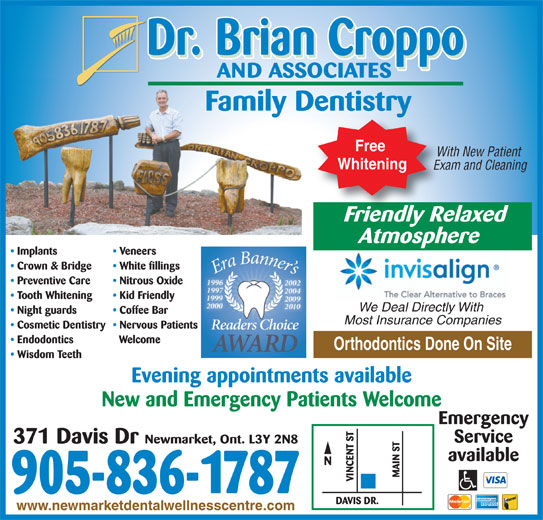 Dr Brian Croppo (905-836-1787) - Display Ad - Free With New Patient Whitening Exam and Cleaning Friendly RelaxedFriendlyRe Atmosphere Implants Veneers Crown & Bridge White fillings Preventive Care Nitrous Oxide Tooth Whitening Kid Friendly We Deal Directly With Night guards Coffee Bar Most Insurance Companies Cosmetic Dentistry  Nervous Patients Endodontics Welcome Orthodontics Done On Site Wisdom Teeth Evening appointments available New and Emergency Patients Welcome Emergency Service Newmarket, Ont. L3Y 2N8 371 Davis Dr available 905-836-1787 www.newmarketdentalwellnesscentre.com