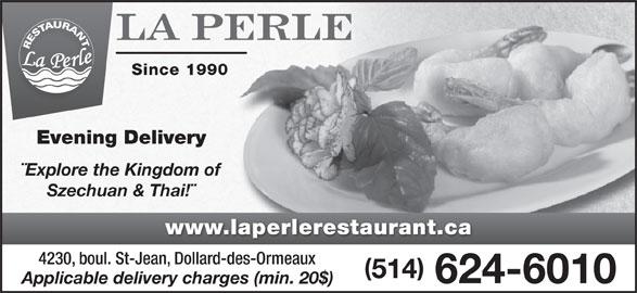 Restaurant La Perle (514-624-6010) - Display Ad - 514 624-6010 Applicable delivery charges (min. 20$) Since 1990 Evening Delivery ¨Explore the Kingdom of Szechuan & Thai!¨ www.laperlerestaurant.ca 4230, boul. St-Jean, Dollard-des-Ormeaux