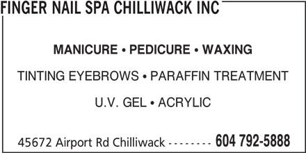 Finger Nail Spa Chilliwack Inc (604-792-5888) - Display Ad - FINGER NAIL SPA CHILLIWACK INC MANICURE PEDICURE WAXING TINTING EYEBROWS   PARAFFIN TREATMENT U.V. GEL   ACRYLIC 604 792-5888 45672 Airport Rd Chilliwack --------