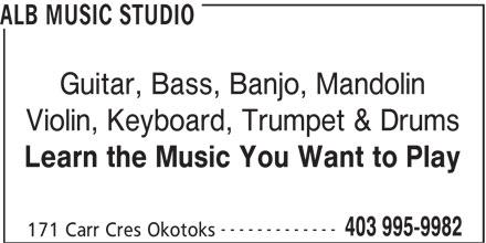 ALB Music Studio (403-995-9982) - Display Ad - Guitar, Bass, Banjo, Mandolin ALB MUSIC STUDIO Violin, Keyboard, Trumpet & Drums Learn the Music You Want to Play ------------- 403 995-9982 171 Carr Cres Okotoks