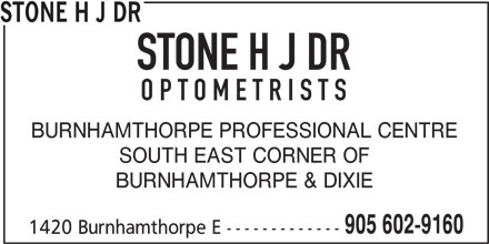 Stone H J Dr (905-602-9160) - Display Ad - OPTOMETRISTS BURNHAMTHORPE PROFESSIONAL CENTRE SOUTH EAST CORNER OF BURNHAMTHORPE & DIXIE 905 602-9160 1420 Burnhamthorpe E ------------- STONE H J DR