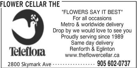 "The Flower Cellar (905-602-0737) - Display Ad - FLOWER CELLAR THE ""FLOWERS SAY IT BEST"" For all occasions Metro & worldwide delivery Drop by we would love to see you Proudly serving since 1989 Same day delivery Renforth & Eglinton www.theflowercellar.ca ----------------- 905 602-0737 2800 Skymark Ave"