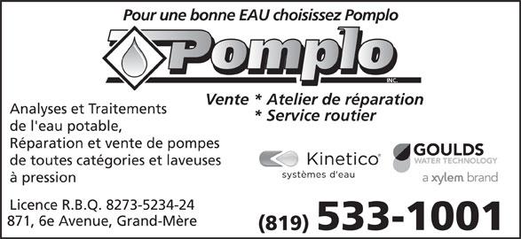 Pomplo Inc (819-533-1001) - Annonce illustrée======= - de l'eau potable, Réparation et vente de pompes de toutes catégories et laveuses à pression Licence R.B.Q. 8273-5234-24 871, 6e Avenue, Grand-Mère 533-1001 (819) Pour une bonne EAU choisissez Pomplo INC. Vente * Atelier de réparation Analyses et Traitements * Service routier