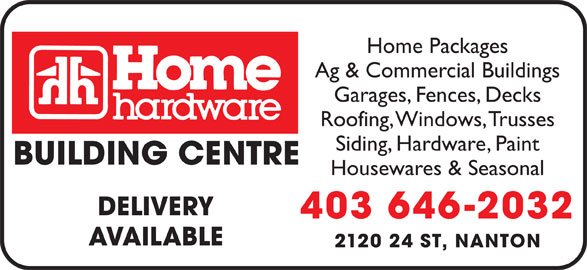 Home Building Centre (403-646-2032) - Display Ad - Home Packages Ag & Commercial Buildings Garages, Fences, Decks Roofing, Windows, Trusses Siding, Hardware, Paint BUILDING CENTRE Housewares & Seasonal DELIVERY 403 646-2032 AVAILABLE 2120 24 ST, NANTON