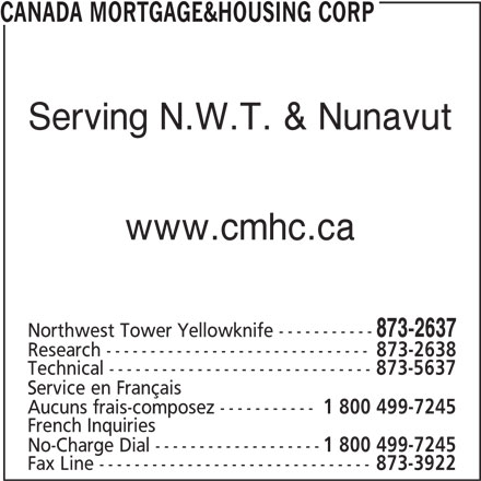 Canada Mortgage & Housing Corp (867-873-2637) - Display Ad - Serving N.W.T. & Nunavut www.cmhc.ca 873-2637 Northwest Tower Yellowknife ----------- Research ------------------------------ 873-2638 Technical ------------------------------ 873-5637 Service en Français Aucuns frais-composez ----------- 1 800 499-7245 French Inquiries No-Charge Dial ------------------- 1 800 499-7245 Fax Line ------------------------------- 873-3922 CANADA MORTGAGE&HOUSING CORP