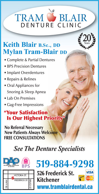 Tram-Blair Denture Clinic (519-884-9298) - Display Ad - 20 Keith Blair B.Sc., DD Mylan Tram-Blair DD Complete & Partial Dentures BPS Precision Dentures Implant Overdentures Repairs & Relines Oral Appliances for Snoring & Sleep Apnea Lab On Premises Gag-Free Impressions Your Satisfaction Is Our Highest Priority No Referral Necessary New Patients Always Welcome FREE CONSULTATIONS See The Denture Specialists 519-884-9298 526 Frederick St. Kitchener www.tramblairdental.ca
