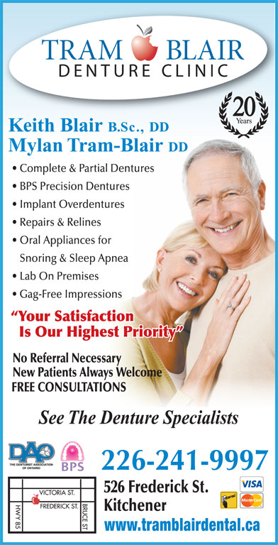 Tram-Blair Denture Clinic (519-884-9298) - Display Ad - 20 Keith Blair B.Sc., DD Mylan Tram-Blair DD Complete & Partial Dentures BPS Precision Dentures Implant Overdentures Repairs & Relines Snoring & Sleep Apnea Lab On Premises Gag-Free Impressions Your Satisfaction Is Our Highest Priority No Referral Necessary Oral Appliances for New Patients Always Welcome FREE CONSULTATIONS See The Denture Specialists 226-241-9997 526 Frederick St. Kitchener www.tramblairdental.ca