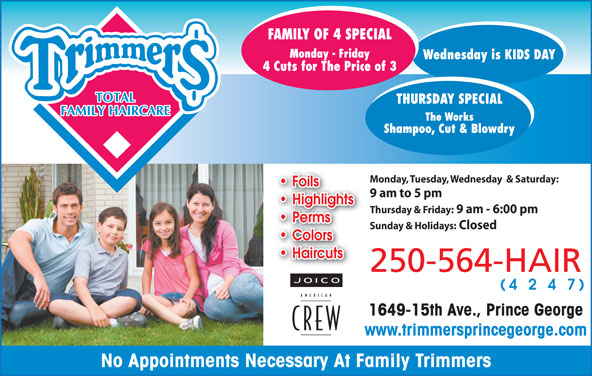 Family Trimmers (250-564-4247) - Annonce illustrée======= - Monday, Tuesday, Wednesday  & Saturday: Foils 9 am to 5 pm Highlights Thursday & Friday: 9 am - 6:00 pm Perms Sunday & Holidays: Closed Colors Haircuts 250-564-HAIR 424 1649-15th Ave., Prince George www.trimmersprincegeorge.com No Appointments Necessary At Family Trimmers
