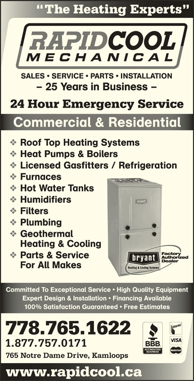 Rapid Cool Heating & Refrigeration (250-374-6858) - Display Ad - Expert Design & Installation   Financing AvailableExpert Design & Installation   Financing Available 100% Satisfaction Guaranteed   Free Estimates% Satisfaction Guaranteed   ee Estimates 778.765.1622 1.877.757.0171 765 Notre Dame Drive, Kamloops www.rapidcool.cawwcoo The Heating Experts Hg SALES   SERVICE   PARTS   INSTALLATION - 25 Years in Business - 24 Hour Emergency Service Commercial & ResidentialComerial & Resienial Roof Top Heating Systems Heat Pumps & Boilers Licensed Gasfitters / Refrigeration Furnaces Hot Water Tanks Humidifiers Filters Plumbing Geothermal Heating & Cooling Parts & Service For All Makes Committed To Exceptional Service   High Quality EquipmentCommitted To Exceptional Service   High Quality Equipment
