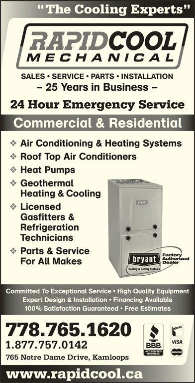 Rapid Cool Heating & Refrigeration (250-374-6858) - Display Ad - Expert Design & Installation   Financing AvailableExpert Design & Installation   Financing Available 100% Satisfaction Guaranteed   Free Estimates% Satisfaction Guaranteed   ee Estimates 778.765.1620 1.877.757.0142 765 Notre Dame Drive, Kamloops www.rapidcool.cawwcoo The Cooling Experts Coog SALES   SERVICE   PARTS   INSTALLATION - 25 Years in Business - 24 Hour Emergency Service Commercial & ResidentialComerial & Resienial Air Conditioning & Heating Systems Roof Top Air Conditioners Heat Pumps Geothermal Heating & Cooling Licensed Gasfitters & Refrigeration Technicians Parts & Service For All Makes Committed To Exceptional Service   High Quality EquipmentCommitted To Exceptional Service   High Quality Equipment