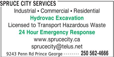 Spruce City Sanitary Services Ltd. (250-562-4666) - Annonce illustrée======= - Hydrovac Excavation Licensed to Transport Hazardous Waste 24 Hour Emergency Response www.sprucecity.ca -------- 250 562-4666 9243 Penn Rd Prince George 250 562-4666 9243 Penn Rd Prince George SPRUCE CITY SERVICES Industrial   Commercial   Residential SPRUCE CITY SERVICES Industrial   Commercial   Residential Hydrovac Excavation Licensed to Transport Hazardous Waste 24 Hour Emergency Response www.sprucecity.ca --------