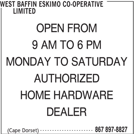 West Baffin Eskimo Co-Operative Limited (867-897-8827) - Display Ad - ---------------------- 867 897-8827 (Cape Dorset) DEALER WEST BAFFIN ESKIMO CO-OPERATIVE LIMITED OPEN FROM 9 AM TO 6 PM MONDAY TO SATURDAY AUTHORIZED HOME HARDWARE