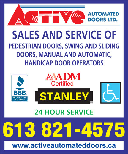 Active Automated Doors Ltd (613-821-4575) - Display Ad - SALES AND SERVICE OF PEDESTRIAN DOORS, SWING AND SLIDING DOORS, MANUAL AND AUTOMATIC, HANDICAP DOOR OPERATORS 24 HOUR SERVICE 613 821-4575 www.activeautomateddoors.ca SALES AND SERVICE OF PEDESTRIAN DOORS, SWING AND SLIDING DOORS, MANUAL AND AUTOMATIC, HANDICAP DOOR OPERATORS 24 HOUR SERVICE 613 821-4575 www.activeautomateddoors.ca