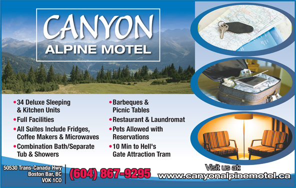 Canyon Alpine Motel (604-867-9295) - Display Ad - Boston Bar, BC (604) 867-9295 www.canyonalpinemotel.ca VOK 1CO Visit us at: CANYON ALPINE MOTEL Barbeques &  34 Deluxe Sleeping Picnic Tables & Kitchen Units Restaurant & Laundromat  Full Facilities Pets Allowed with  All Suites Include Fridges, Reservations Coffee Makers & Microwaves 10 Min to Hell's  Combination Bath/Separate Gate Attraction Tram Tub & Showers 50530 Trans-Canada Hwy